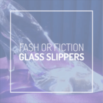 Are Glass Slippers Fash or Fiction?